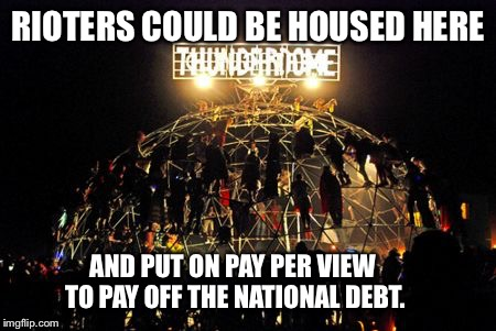 RIOTERS COULD BE HOUSED HERE AND PUT ON PAY PER VIEW TO PAY OFF THE NATIONAL DEBT. | made w/ Imgflip meme maker
