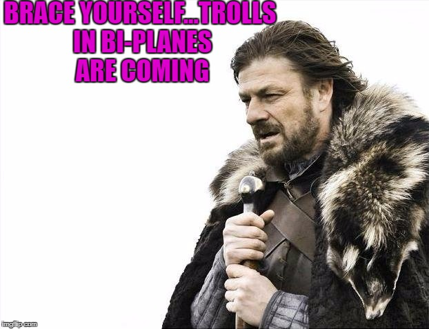 Brace Yourselves X is Coming Meme | BRACE YOURSELF...TROLLS IN BI-PLANES ARE COMING | image tagged in memes,brace yourselves x is coming | made w/ Imgflip meme maker