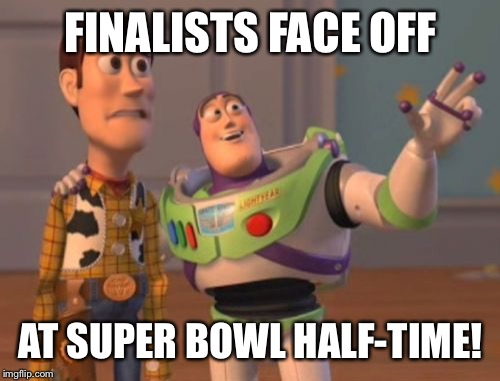 X, X Everywhere Meme | FINALISTS FACE OFF AT SUPER BOWL HALF-TIME! | image tagged in memes,x,x everywhere,x x everywhere | made w/ Imgflip meme maker
