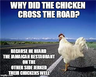 ya mon - we jerk you real good | WHY DID THE CHICKEN CROSS THE ROAD? BECAUSE HE HEARD THE JAMAICAN RESTAURANT ON THE OTHER SIDE JERKED THEIR CHICKENS WELL | image tagged in why did the chicken cross the road,memes,chicken,jamaican,bad joke | made w/ Imgflip meme maker