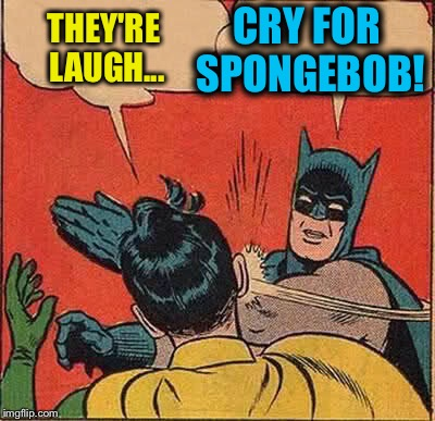 Batman Slapping Robin Meme | THEY'RE LAUGH... CRY FOR SPONGEBOB! | image tagged in memes,batman slapping robin | made w/ Imgflip meme maker