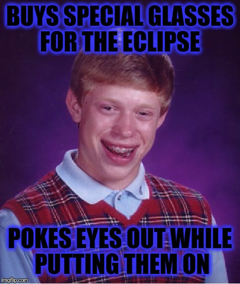 Eclipse | BUYS SPECIAL GLASSES FOR THE ECLIPSE POKES EYES OUT WHILE PUTTING THEM ON | image tagged in memes,bad luck brian | made w/ Imgflip meme maker
