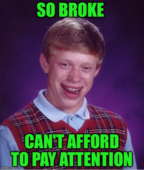 But that smile though... | SO BROKE CAN'T AFFORD TO PAY ATTENTION | image tagged in memes,bad luck brian,broke | made w/ Imgflip meme maker