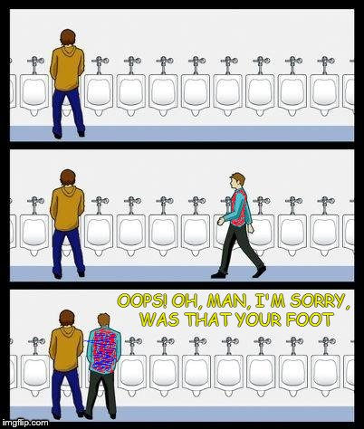 Bad Luck Urinal Guy II | OOPS! OH, MAN, I'M SORRY, WAS THAT YOUR FOOT | image tagged in bad luck brian,urinal guy | made w/ Imgflip meme maker