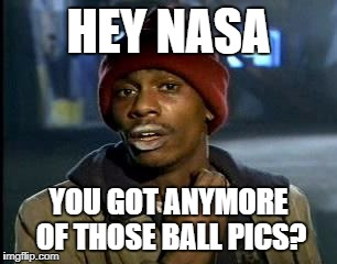 Y'all Got Any More Of That Meme | HEY NASA YOU GOT ANYMORE OF THOSE BALL PICS? | image tagged in memes,yall got any more of | made w/ Imgflip meme maker