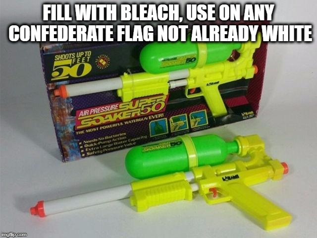 Soaker | FILL WITH BLEACH, USE ON ANY CONFEDERATE FLAG NOT ALREADY WHITE | image tagged in soaker | made w/ Imgflip meme maker
