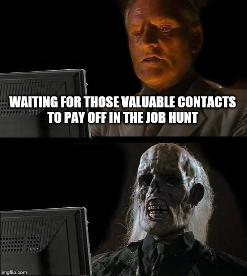 Ill Just Wait Here Meme | WAITING FOR THOSE VALUABLE CONTACTS TO PAY OFF IN THE JOB HUNT | image tagged in memes,ill just wait here | made w/ Imgflip meme maker
