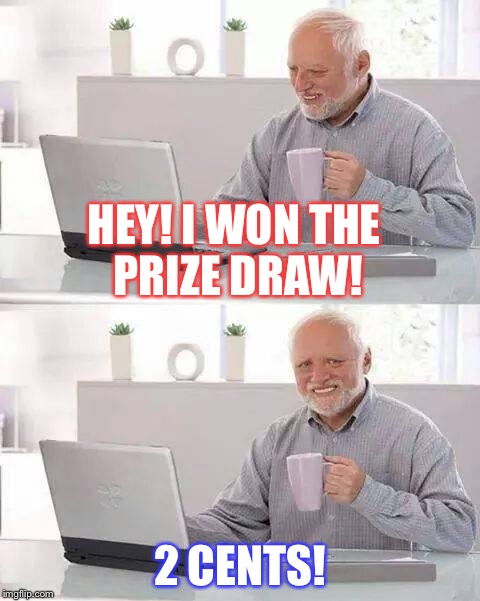 Hide the Pain Harold Meme | HEY! I WON THE PRIZE DRAW! 2 CENTS! | image tagged in memes,hide the pain harold | made w/ Imgflip meme maker