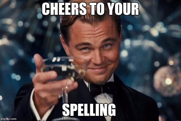 Leonardo Dicaprio Cheers Meme | CHEERS TO YOUR SPELLING | image tagged in memes,leonardo dicaprio cheers | made w/ Imgflip meme maker