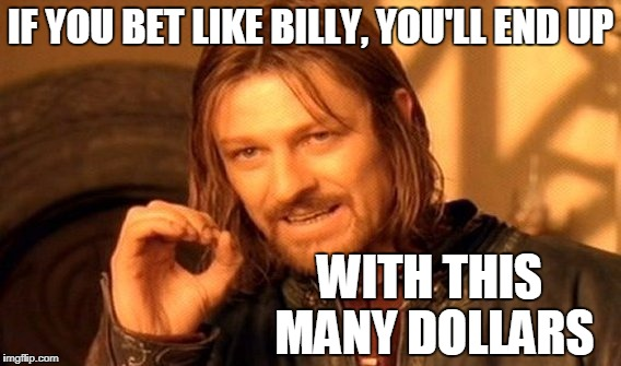 One Does Not Simply Meme | IF YOU BET LIKE BILLY, YOU'LL END UP WITH THIS MANY DOLLARS | image tagged in memes,one does not simply | made w/ Imgflip meme maker