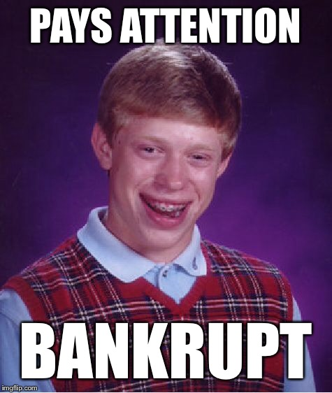Bad Luck Brian Meme | PAYS ATTENTION BANKRUPT | image tagged in memes,bad luck brian | made w/ Imgflip meme maker