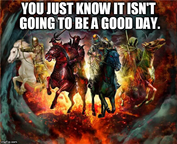 Apocalypse Day | YOU JUST KNOW IT ISN'T GOING TO BE A GOOD DAY. | image tagged in apocalypse bad day | made w/ Imgflip meme maker