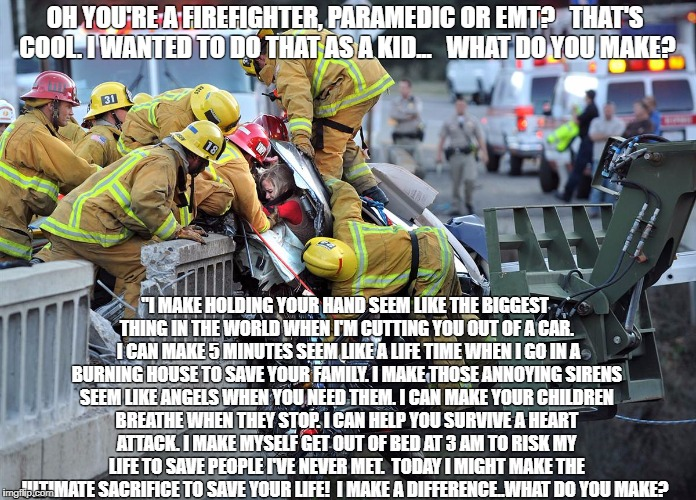 "OH YOU'RE A FIREFIGHTER, PARAMEDIC OR EMT?   THAT'S COOL. I WANTED TO DO THAT AS A KID...   WHAT DO YOU MAKE? ""I MAKE HOLDING YOUR HAND SEEM 