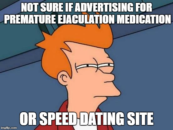 Futurama Fry Meme | NOT SURE IF ADVERTISING FOR PREMATURE EJACULATION MEDICATION OR SPEED DATING SITE | image tagged in memes,futurama fry | made w/ Imgflip meme maker