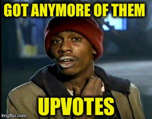 Y'all Got Any More Of That Meme | GOT ANYMORE OF THEM UPVOTES | image tagged in memes,yall got any more of | made w/ Imgflip meme maker