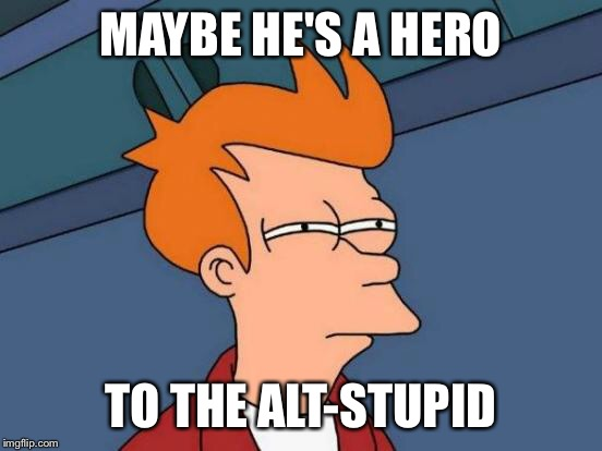 Futurama Fry Meme | MAYBE HE'S A HERO TO THE ALT-STUPID | image tagged in memes,futurama fry | made w/ Imgflip meme maker