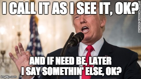 so i said (it) | I CALL IT AS I SEE IT, OK? AND IF NEED BE, LATER I SAY SOMETHIN' ELSE, OK? | image tagged in post-truth,words,boss,donald trump approves,play on words | made w/ Imgflip meme maker