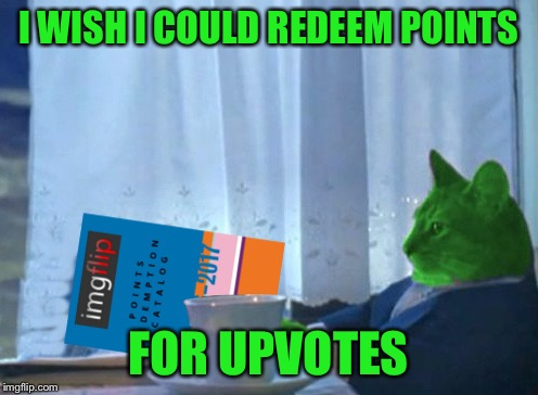 RayCat redeeming points | I WISH I COULD REDEEM POINTS FOR UPVOTES | image tagged in raycat redeeming points | made w/ Imgflip meme maker