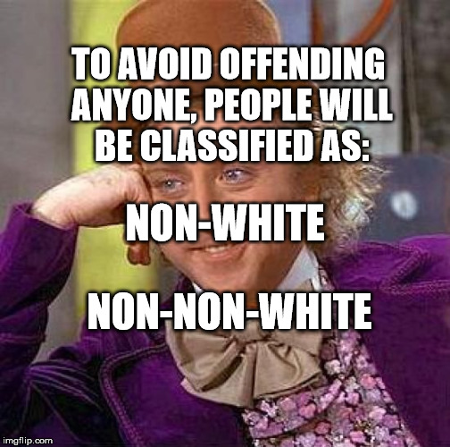 Creepy Condescending Wonka Meme | TO AVOID OFFENDING ANYONE, PEOPLE WILL BE CLASSIFIED AS: NON-NON-WHITE NON-WHITE | image tagged in memes,creepy condescending wonka | made w/ Imgflip meme maker