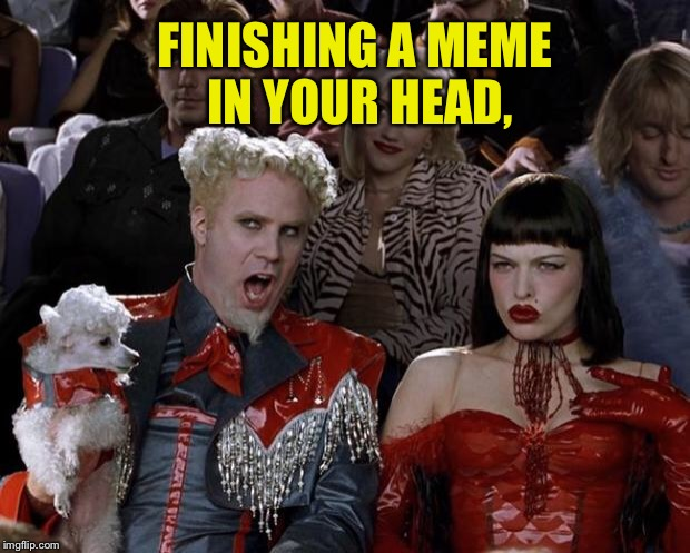 Mugatu So Hot Right Now Meme | FINISHING A MEME IN YOUR HEAD, | image tagged in memes,mugatu so hot right now | made w/ Imgflip meme maker