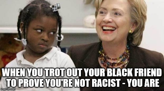 I care about black people | WHEN YOU TROT OUT YOUR BLACK FRIEND TO PROVE YOU'RE NOT RACIST - YOU ARE | image tagged in i care about black people | made w/ Imgflip meme maker