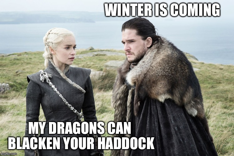 Ice and fire | WINTER IS COMING MY DRAGONS CAN BLACKEN YOUR HADDOCK | image tagged in ice and fire | made w/ Imgflip meme maker