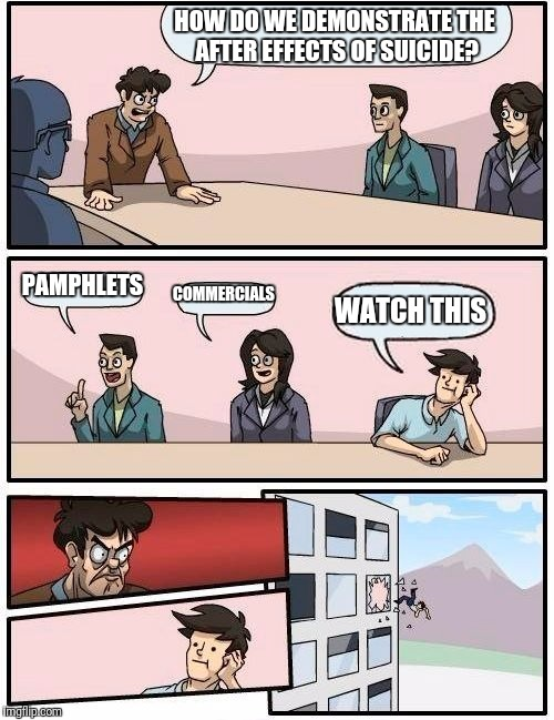 Boardroom Meeting Suggestion |  HOW DO WE DEMONSTRATE THE AFTER EFFECTS OF SUICIDE? PAMPHLETS; COMMERCIALS; WATCH THIS | image tagged in memes,boardroom meeting suggestion,suicide,funny,humor | made w/ Imgflip meme maker