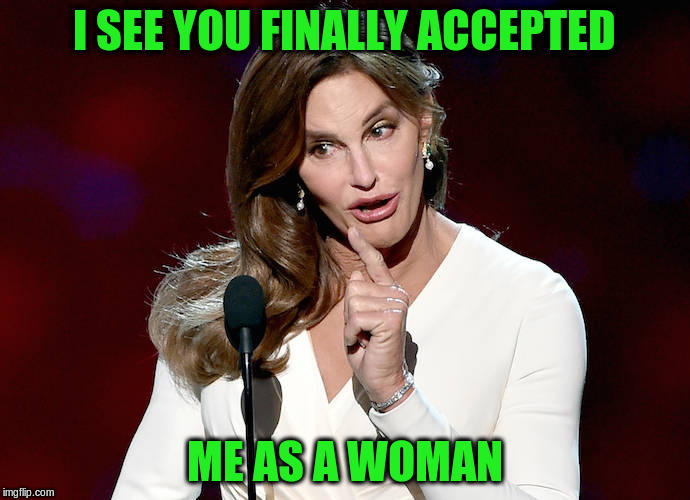 I SEE YOU FINALLY ACCEPTED ME AS A WOMAN | made w/ Imgflip meme maker