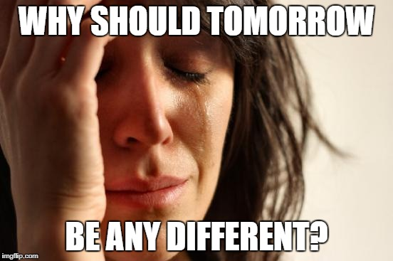 First World Problems Meme | WHY SHOULD TOMORROW BE ANY DIFFERENT? | image tagged in memes,first world problems | made w/ Imgflip meme maker