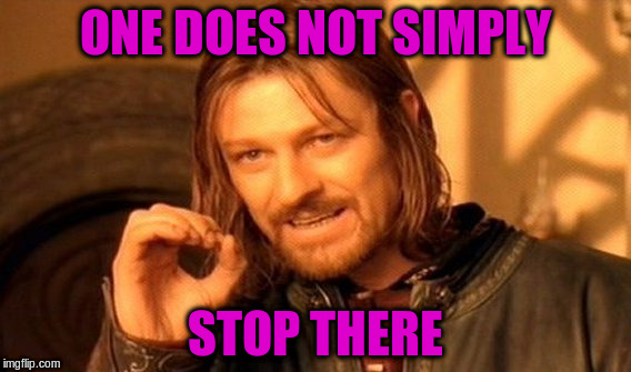 One Does Not Simply Meme | ONE DOES NOT SIMPLY STOP THERE | image tagged in memes,one does not simply | made w/ Imgflip meme maker