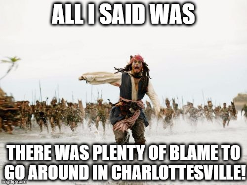 Jack Sparrow Being Chased Meme | ALL I SAID WAS THERE WAS PLENTY OF BLAME TO GO AROUND IN CHARLOTTESVILLE! | image tagged in memes,jack sparrow being chased | made w/ Imgflip meme maker