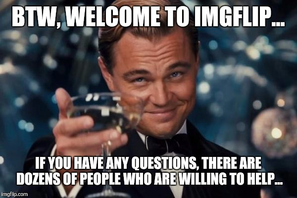 Leonardo Dicaprio Cheers Meme | BTW, WELCOME TO IMGFLIP... IF YOU HAVE ANY QUESTIONS, THERE ARE DOZENS OF PEOPLE WHO ARE WILLING TO HELP... | image tagged in memes,leonardo dicaprio cheers | made w/ Imgflip meme maker