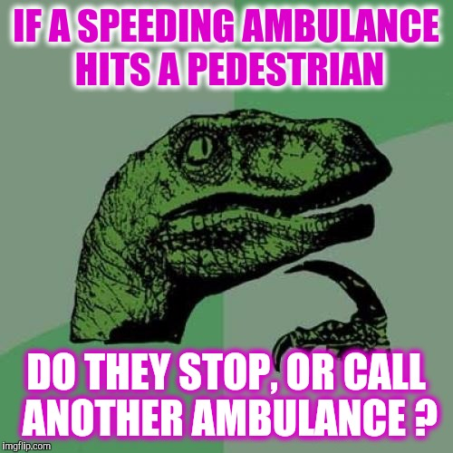 Who Helps Who ? | IF A SPEEDING AMBULANCE HITS A PEDESTRIAN DO THEY STOP, OR CALL ANOTHER AMBULANCE ? | image tagged in memes,philosoraptor,ambulance accident | made w/ Imgflip meme maker