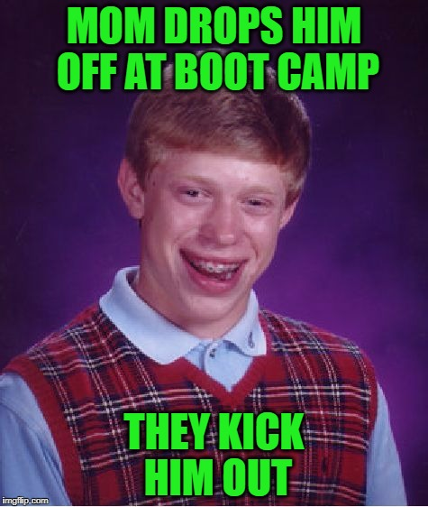 Bad Luck Brian Meme | MOM DROPS HIM OFF AT BOOT CAMP THEY KICK HIM OUT | image tagged in memes,bad luck brian | made w/ Imgflip meme maker