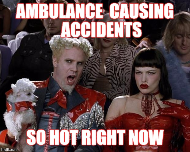 Can The Cops Stop Them ? | AMBULANCE  CAUSING    ACCIDENTS SO HOT RIGHT NOW | image tagged in memes,mugatu so hot right now,ambulance accident | made w/ Imgflip meme maker