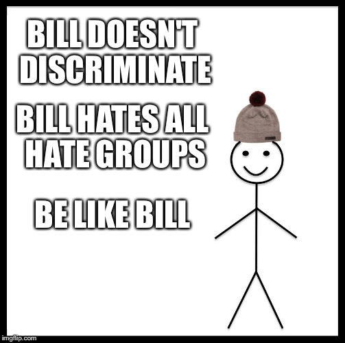 Be Like Bill Meme | BILL DOESN'T DISCRIMINATE BILL HATES ALL HATE GROUPS BE LIKE BILL | image tagged in memes,be like bill | made w/ Imgflip meme maker