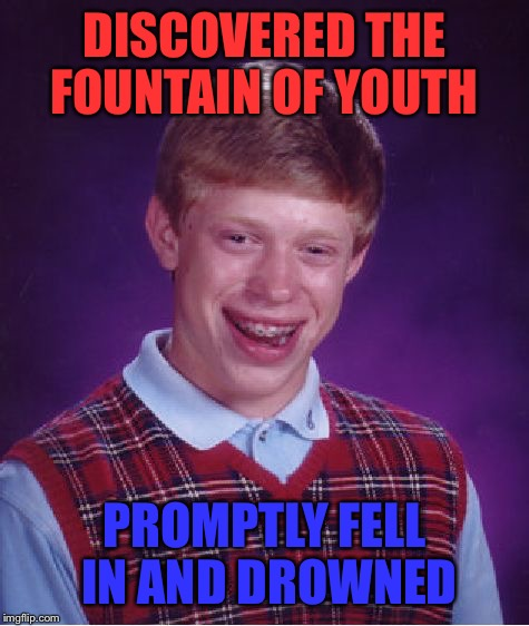 He'll Be Young Forever | DISCOVERED THE FOUNTAIN OF YOUTH PROMPTLY FELL IN AND DROWNED | image tagged in memes,bad luck brian,fountain,youth,drown,clumsy | made w/ Imgflip meme maker