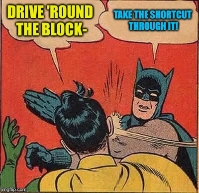 Batman Slapping Robin Meme | DRIVE 'ROUND THE BLOCK- TAKE THE SHORTCUT THROUGH IT! | image tagged in memes,batman slapping robin | made w/ Imgflip meme maker