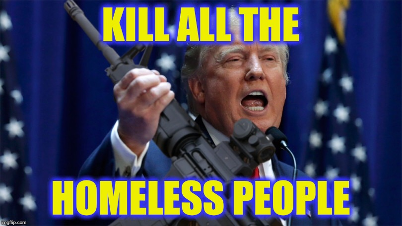 KILL ALL THE HOMELESS PEOPLE | made w/ Imgflip meme maker