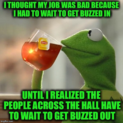 But Thats None Of My Business Meme | I THOUGHT MY JOB WAS BAD BECAUSE I HAD TO WAIT TO GET BUZZED IN UNTIL I REALIZED THE PEOPLE ACROSS THE HALL HAVE TO WAIT TO GET BUZZED OUT | image tagged in memes,but thats none of my business,kermit the frog | made w/ Imgflip meme maker