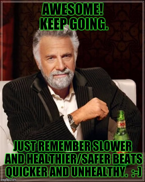 The Most Interesting Man In The World Meme | AWESOME! KEEP GOING. JUST REMEMBER SLOWER AND HEALTHIER/SAFER BEATS QUICKER AND UNHEALTHY.  :-) | image tagged in memes,the most interesting man in the world | made w/ Imgflip meme maker