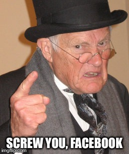 Back In My Day Meme | SCREW YOU, FACEBOOK | image tagged in memes,back in my day | made w/ Imgflip meme maker