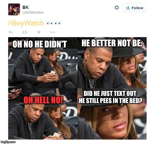 Jayz Cheating on Beyoncé in Front of Her | OH NO HE DIDN'T HE BETTER NOT BE. OH HELL NO! DID HE JUST TEXT OUT HE STILL PEES IN THE BED? | image tagged in jayz cheating on beyonc in front of her | made w/ Imgflip meme maker