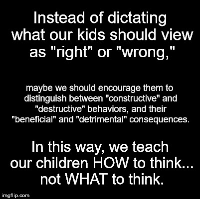 "Blank | Instead of dictating what our kids should view as ""right"" or ""wrong,"" maybe we should encourage them to distinguish between ""constructive"" a 