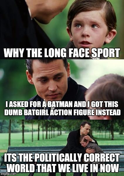 Imagine a world where being traditional and biologically normal is frowned upon | WHY THE LONG FACE SPORT I ASKED FOR A BATMAN AND I GOT THIS DUMB BATGIRL ACTION FIGURE INSTEAD ITS THE POLITICALLY CORRECT WORLD THAT WE LIV | image tagged in memes,finding neverland | made w/ Imgflip meme maker