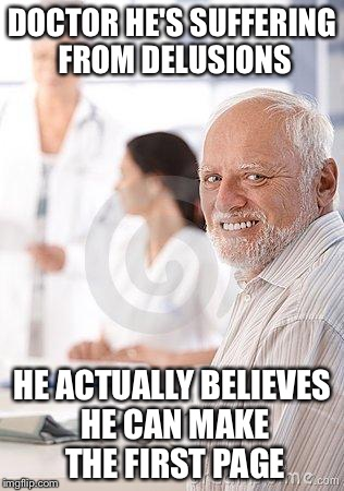 Hide the pain harold sad | DOCTOR HE'S SUFFERING FROM DELUSIONS HE ACTUALLY BELIEVES HE CAN MAKE THE FIRST PAGE | image tagged in hide the pain harold sad,memes,funny | made w/ Imgflip meme maker