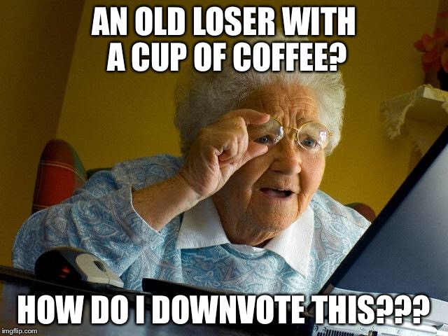Grandma Finds The Internet Meme | AN OLD LOSER WITH A CUP OF COFFEE? HOW DO I DOWNVOTE THIS??? | image tagged in memes,grandma finds the internet | made w/ Imgflip meme maker