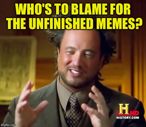 Ancient Aliens Meme | WHO'S TO BLAME FOR THE UNFINISHED MEMES? | image tagged in memes,ancient aliens | made w/ Imgflip meme maker