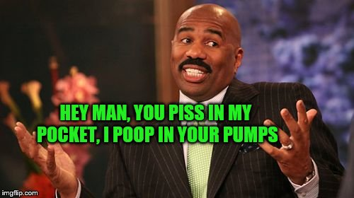 Steve Harvey Meme | HEY MAN, YOU PISS IN MY POCKET, I POOP IN YOUR PUMPS | image tagged in memes,steve harvey | made w/ Imgflip meme maker