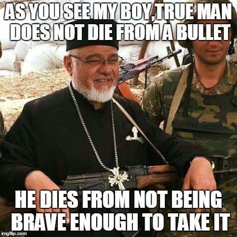 Don't worry, I'll heal you if you take too many bullets. | AS YOU SEE MY BOY,TRUE MAN DOES NOT DIE FROM A BULLET HE DIES FROM NOT BEING BRAVE ENOUGH TO TAKE IT | image tagged in memes,good guy battle priest,bullet,true man,be stronk,encouragement | made w/ Imgflip meme maker